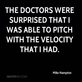 Mike Hampton  - The doctors were surprised that I was able to pitch with the velocity that I had.