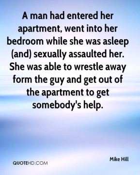 Mike Hill  - A man had entered her apartment, went into her bedroom while she was asleep (and) sexually assaulted her. She was able to wrestle away form the guy and get out of the apartment to get somebody's help.