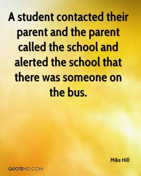 Mike Hill  - A student contacted their parent and the parent called the school and alerted the school that there was someone on the bus.
