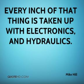 Mike Hill  - Every inch of that thing is taken up with electronics, and hydraulics.