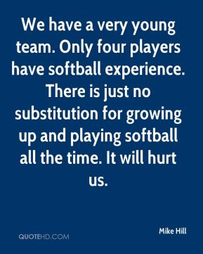 Mike Hill  - We have a very young team. Only four players have softball experience. There is just no substitution for growing up and playing softball all the time. It will hurt us.