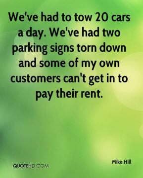 Mike Hill  - We've had to tow 20 cars a day. We've had two parking signs torn down and some of my own customers can't get in to pay their rent.