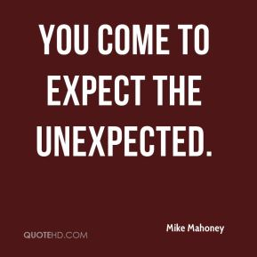 Mike Mahoney  - You come to expect the unexpected.