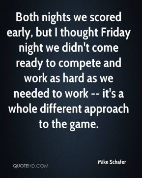 Both nights we scored early, but I thought Friday night we didn't come ready to compete and work as hard as we needed to work -- it's a whole different approach to the game.