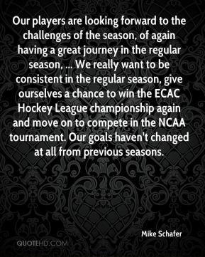 Our players are looking forward to the challenges of the season, of again having a great journey in the regular season, ... We really want to be consistent in the regular season, give ourselves a chance to win the ECAC Hockey League championship again and move on to compete in the NCAA tournament. Our goals haven't changed at all from previous seasons.