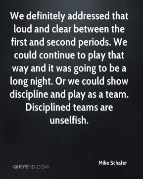 We definitely addressed that loud and clear between the first and second periods. We could continue to play that way and it was going to be a long night. Or we could show discipline and play as a team. Disciplined teams are unselfish.