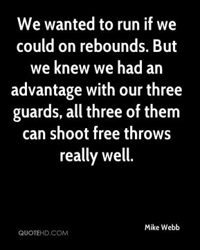 We wanted to run if we could on rebounds. But we knew we had an advantage with our three guards, all three of them can shoot free throws really well.