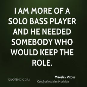 I am more of a solo bass player and he needed somebody who would keep the role.
