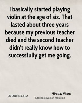 I basically started playing violin at the age of six. That lasted about three years because my previous teacher died and the second teacher didn't really know how to successfully get me going.