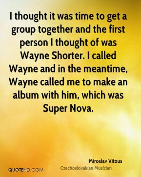 Miroslav Vitous - I thought it was time to get a group together and the first person I thought of was Wayne Shorter. I called Wayne and in the meantime, Wayne called me to make an album with him, which was Super Nova.