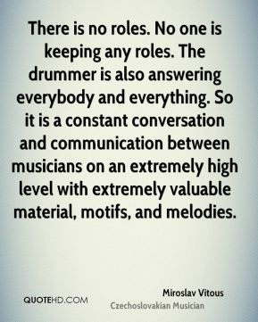 There is no roles. No one is keeping any roles. The drummer is also answering everybody and everything. So it is a constant conversation and communication between musicians on an extremely high level with extremely valuable material, motifs, and melodies.