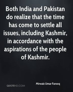 Mirwaiz Umar Farooq  - Both India and Pakistan do realize that the time has come to settle all issues, including Kashmir, in accordance with the aspirations of the people of Kashmir.