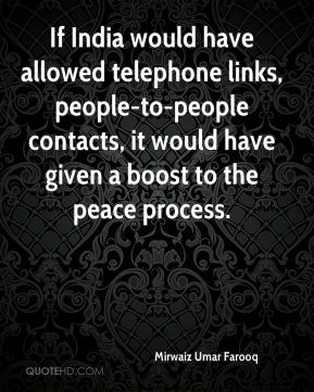 Mirwaiz Umar Farooq  - If India would have allowed telephone links, people-to-people contacts, it would have given a boost to the peace process.