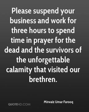 Mirwaiz Umar Farooq  - Please suspend your business and work for three hours to spend time in prayer for the dead and the survivors of the unforgettable calamity that visited our brethren.