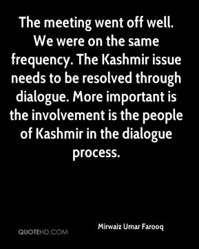 Mirwaiz Umar Farooq  - The meeting went off well. We were on the same frequency. The Kashmir issue needs to be resolved through dialogue. More important is the involvement is the people of Kashmir in the dialogue process.