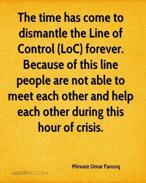 Mirwaiz Umar Farooq  - The time has come to dismantle the Line of Control (LoC) forever. Because of this line people are not able to meet each other and help each other during this hour of crisis.