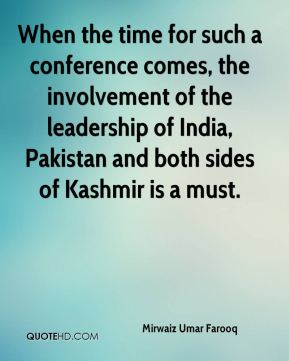 Mirwaiz Umar Farooq  - When the time for such a conference comes, the involvement of the leadership of India, Pakistan and both sides of Kashmir is a must.