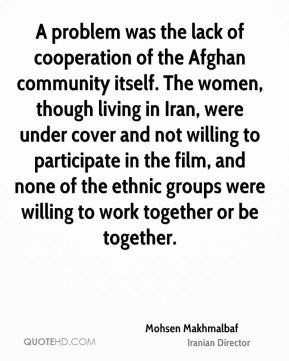 Mohsen Makhmalbaf - A problem was the lack of cooperation of the Afghan community itself. The women, though living in Iran, were under cover and not willing to participate in the film, and none of the ethnic groups were willing to work together or be together.