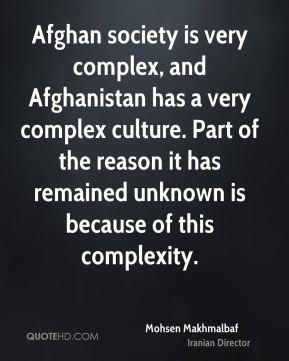 Mohsen Makhmalbaf - Afghan society is very complex, and Afghanistan has a very complex culture. Part of the reason it has remained unknown is because of this complexity.