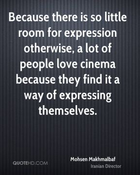 Mohsen Makhmalbaf - Because there is so little room for expression otherwise, a lot of people love cinema because they find it a way of expressing themselves.