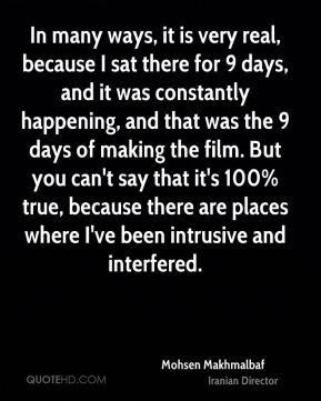 Mohsen Makhmalbaf - In many ways, it is very real, because I sat there for 9 days, and it was constantly happening, and that was the 9 days of making the film. But you can't say that it's 100% true, because there are places where I've been intrusive and interfered.