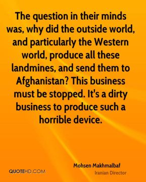 Mohsen Makhmalbaf - The question in their minds was, why did the outside world, and particularly the Western world, produce all these landmines, and send them to Afghanistan? This business must be stopped. It's a dirty business to produce such a horrible device.