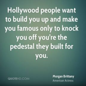 Hollywood people want to build you up and make you famous only to knock you off you're the pedestal they built for you.