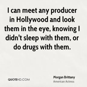 I can meet any producer in Hollywood and look them in the eye, knowing I didn't sleep with them, or do drugs with them.