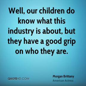 Well, our children do know what this industry is about, but they have a good grip on who they are.