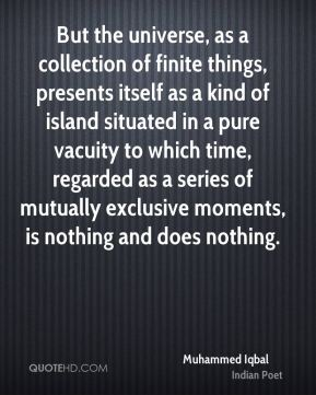 Muhammed Iqbal - But the universe, as a collection of finite things, presents itself as a kind of island situated in a pure vacuity to which time, regarded as a series of mutually exclusive moments, is nothing and does nothing.
