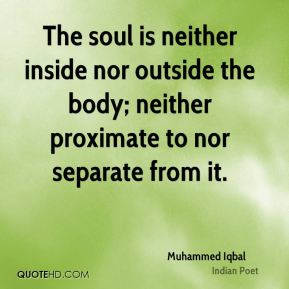 The soul is neither inside nor outside the body; neither proximate to nor separate from it.
