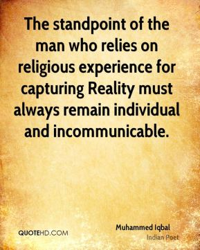 The standpoint of the man who relies on religious experience for capturing Reality must always remain individual and incommunicable.