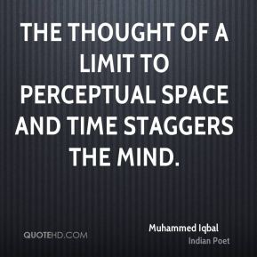 Muhammed Iqbal - The thought of a limit to perceptual space and time staggers the mind.