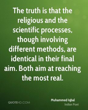 The truth is that the religious and the scientific processes, though involving different methods, are identical in their final aim. Both aim at reaching the most real.