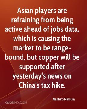 Naohiro Niimura  - Asian players are refraining from being active ahead of jobs data, which is causing the market to be range-bound, but copper will be supported after yesterday's news on China's tax hike.