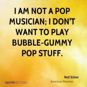 Neil Schon - I am not a pop musician; I don't want to play bubble-gummy pop stuff.