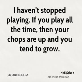 I haven't stopped playing. If you play all the time, then your chops are up and you tend to grow.