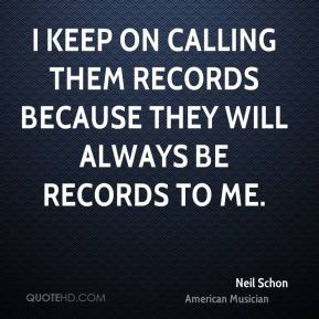 I keep on calling them records because they will always be records to me.