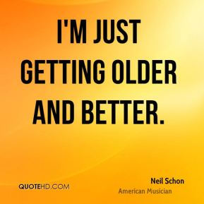 I'm just getting older and better.