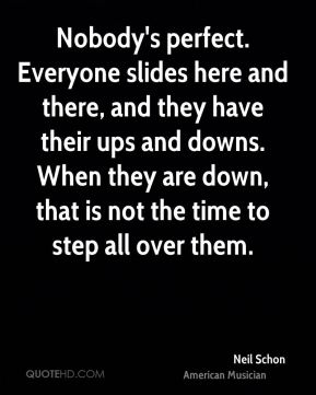 Nobody's perfect. Everyone slides here and there, and they have their ups and downs. When they are down, that is not the time to step all over them.