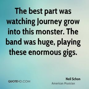 Neil Schon - The best part was watching Journey grow into this monster. The band was huge, playing these enormous gigs.