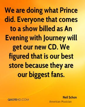 We are doing what Prince did. Everyone that comes to a show billed as An Evening with Journey will get our new CD. We figured that is our best store because they are our biggest fans.