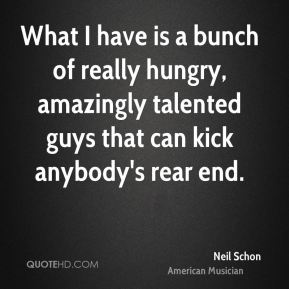 What I have is a bunch of really hungry, amazingly talented guys that can kick anybody's rear end.