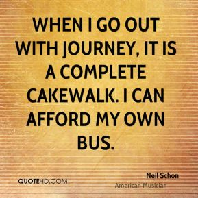 When I go out with Journey, it is a complete cakewalk. I can afford my own bus.