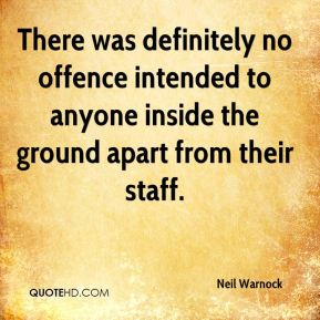 Neil Warnock  - There was definitely no offence intended to anyone inside the ground apart from their staff.