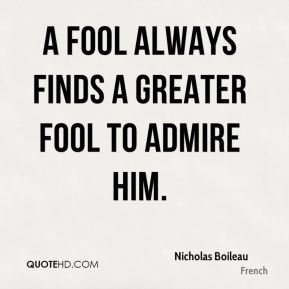 A fool always finds a greater fool to admire him.
