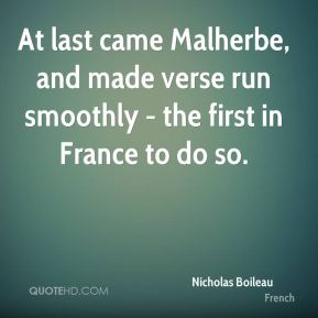 Nicholas Boileau  - At last came Malherbe, and made verse run smoothly - the first in France to do so.