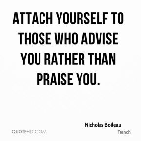 Attach yourself to those who advise you rather than praise you.