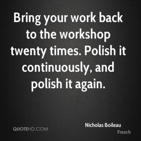 Bring your work back to the workshop twenty times. Polish it continuously, and polish it again.