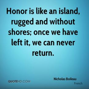 Nicholas Boileau  - Honor is like an island, rugged and without shores; once we have left it, we can never return.